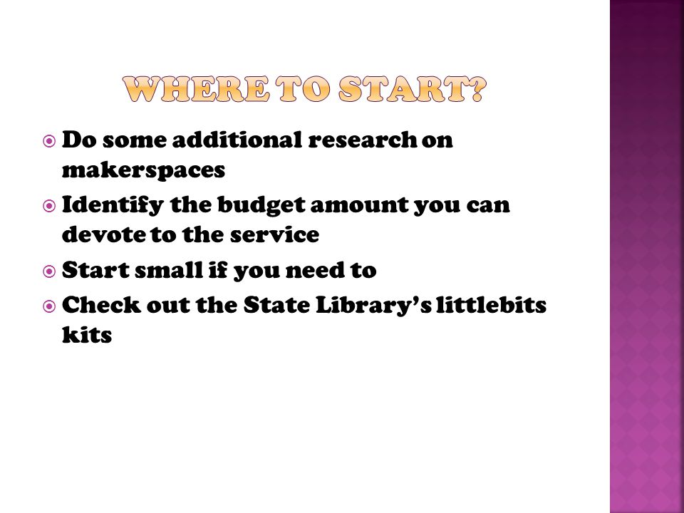  Do some additional research on makerspaces  Identify the budget amount you can devote to the service  Start small if you need to  Check out the State Library's littlebits kits