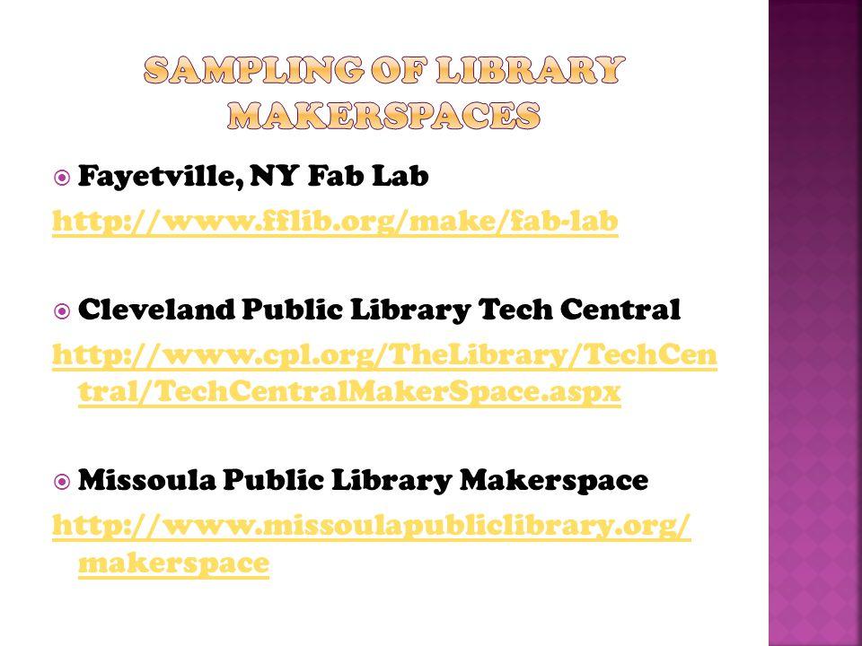  Fayetville, NY Fab Lab http://www.fflib.org/make/fab-lab  Cleveland Public Library Tech Central http://www.cpl.org/TheLibrary/TechCen tral/TechCentralMakerSpace.aspx  Missoula Public Library Makerspace http://www.missoulapubliclibrary.org/ makerspace