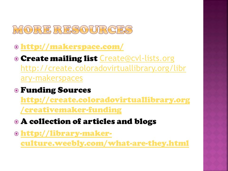  http://makerspace.com/ http://makerspace.com/  Create mailing list Create@cvl-lists.org http://create.coloradovirtuallibrary.org/libr ary-makerspaces Create@cvl-lists.org http://create.coloradovirtuallibrary.org/libr ary-makerspaces  Funding Sources http://create.coloradovirtuallibrary.org /creativemaker-funding http://create.coloradovirtuallibrary.org /creativemaker-funding  A collection of articles and blogs  http://library-maker- culture.weebly.com/what-are-they.html http://library-maker- culture.weebly.com/what-are-they.html