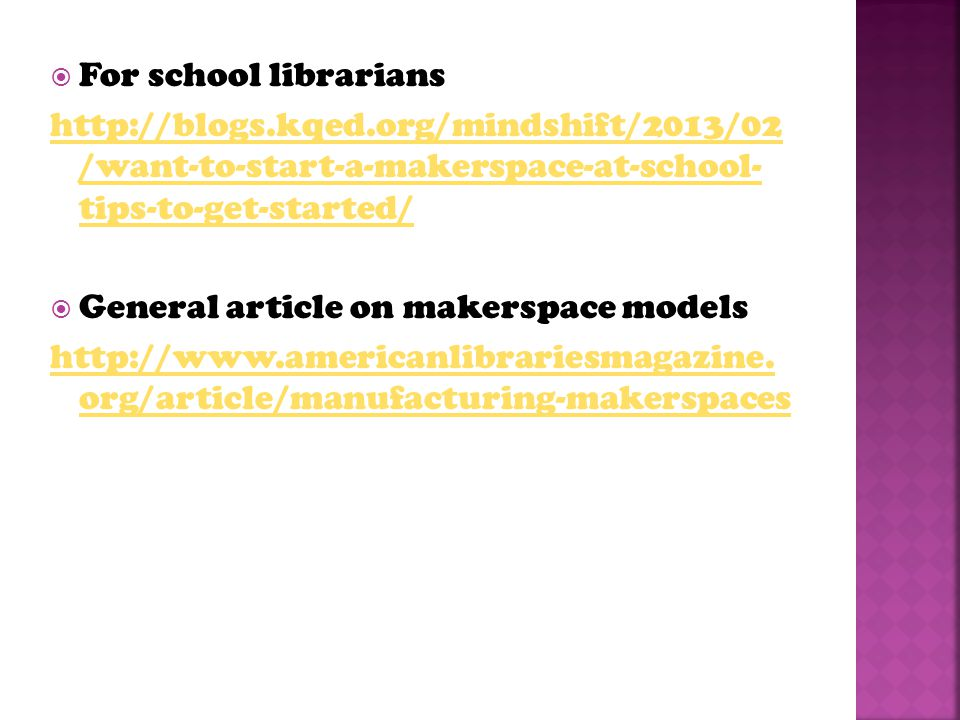  For school librarians http://blogs.kqed.org/mindshift/2013/02 /want-to-start-a-makerspace-at-school- tips-to-get-started/  General article on makerspace models http://www.americanlibrariesmagazine.