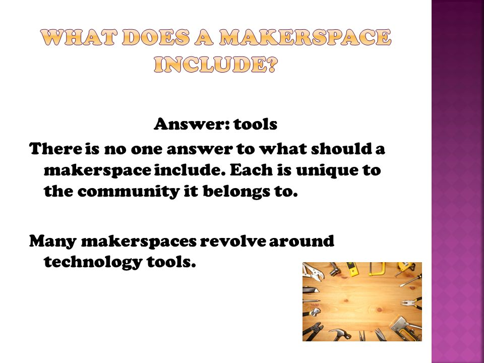 Answer: tools There is no one answer to what should a makerspace include.
