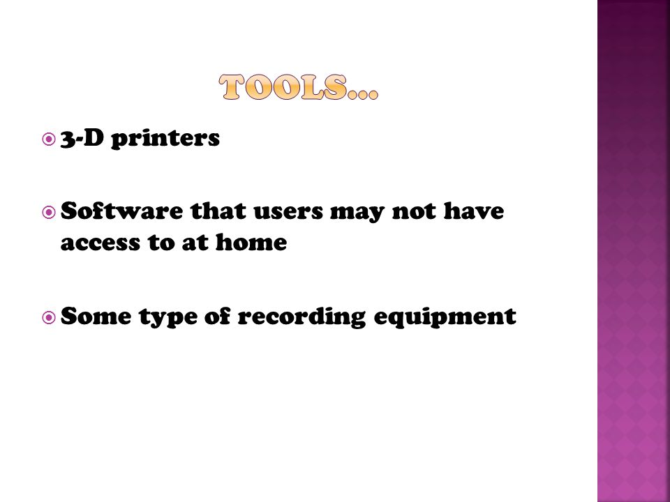  3-D printers  Software that users may not have access to at home  Some type of recording equipment