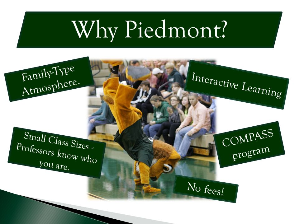 Why Piedmont? Small Class Sizes - Professors know who you are. Interactive Learning No fees! Family-Type Atmosphere. COMPASS program