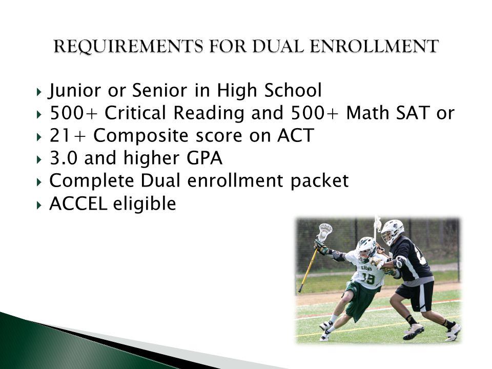  Junior or Senior in High School  500+ Critical Reading and 500+ Math SAT or  21+ Composite score on ACT  3.0 and higher GPA  Complete Dual enrol