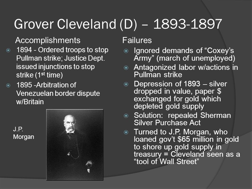 Grover Cleveland (D) – 1893-1897  1894 - Ordered troops to stop Pullman strike; Justice Dept. issued injunctions to stop strike (1 st time)  1895 -A