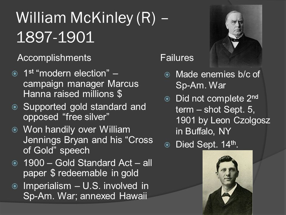 William McKinley (R) – 1897-1901  1 st modern election – campaign manager Marcus Hanna raised millions $  Supported gold standard and opposed free silver  Won handily over William Jennings Bryan and his Cross of Gold speech  1900 – Gold Standard Act – all paper $ redeemable in gold  Imperialism – U.S.