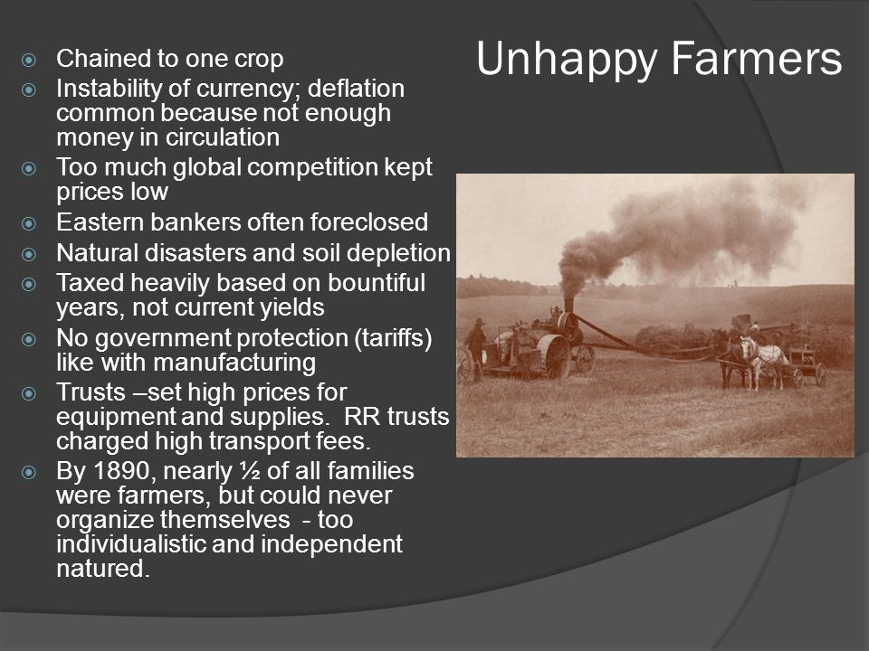 Unhappy Farmers  Chained to one crop  Instability of currency; deflation common because not enough money in circulation  Too much global competition kept prices low  Eastern bankers often foreclosed  Natural disasters and soil depletion  Taxed heavily based on bountiful years, not current yields  No government protection (tariffs) like with manufacturing  Trusts –set high prices for equipment and supplies.