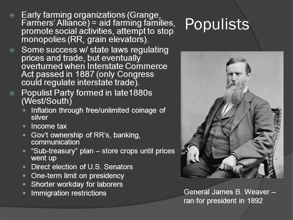 Populists  Early farming organizations (Grange, Farmers' Alliance) = aid farming families, promote social activities, attempt to stop monopolies (RR, grain elevators).