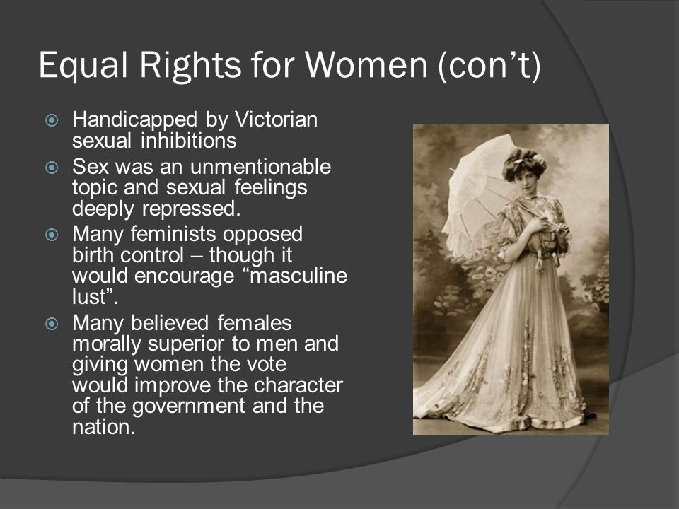 Equal Rights for Women (con't)  Handicapped by Victorian sexual inhibitions  Sex was an unmentionable topic and sexual feelings deeply repressed.