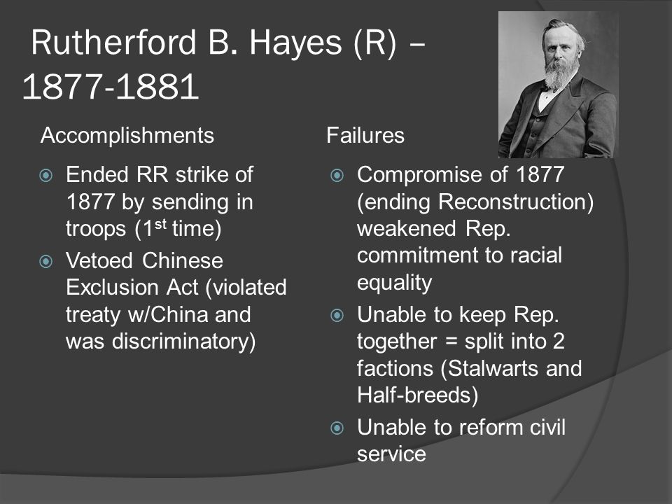 Rutherford B. Hayes (R) – 1877-1881  Ended RR strike of 1877 by sending in troops (1 st time)  Vetoed Chinese Exclusion Act (violated treaty w/China