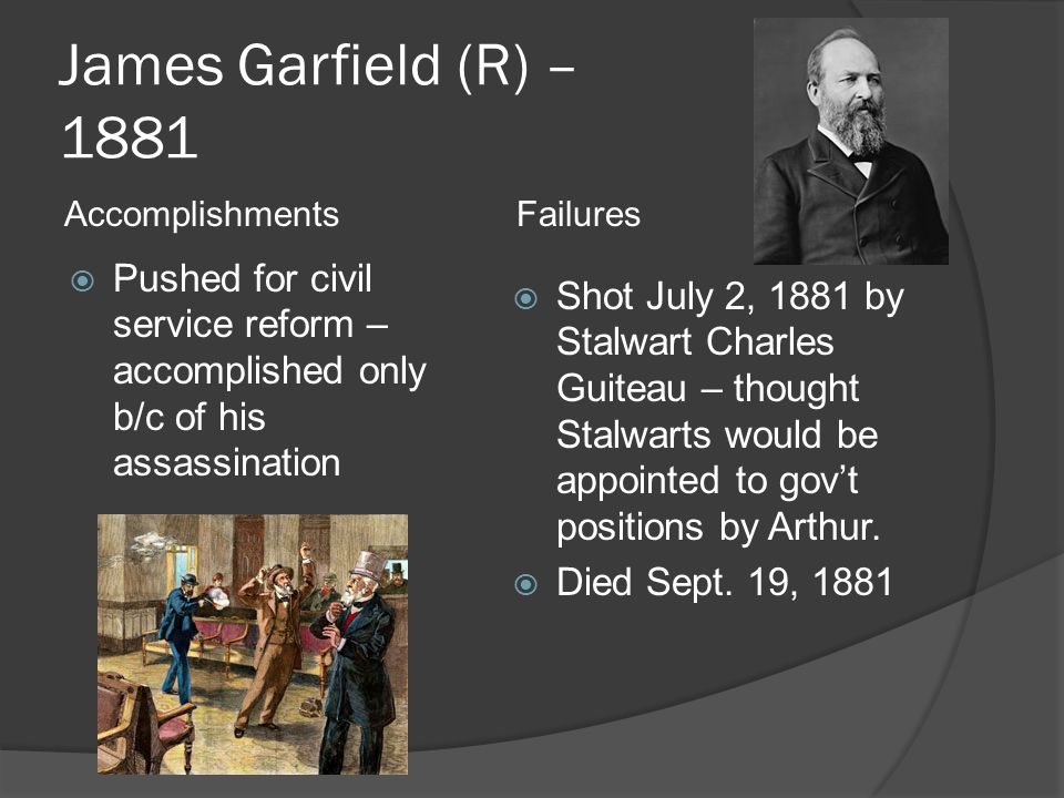 James Garfield (R) – 1881  Pushed for civil service reform – accomplished only b/c of his assassination  Shot July 2, 1881 by Stalwart Charles Guiteau – thought Stalwarts would be appointed to gov't positions by Arthur.