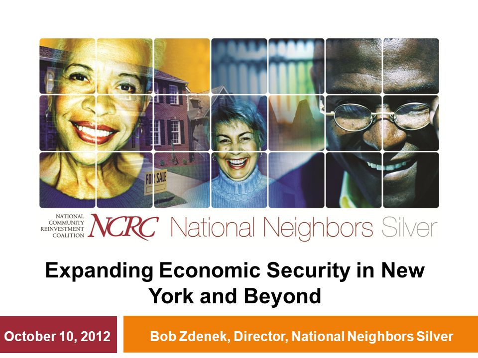 Bob Zdenek, Director, National Neighbors Silver Expanding Economic Security in New York and Beyond October 10, 2012