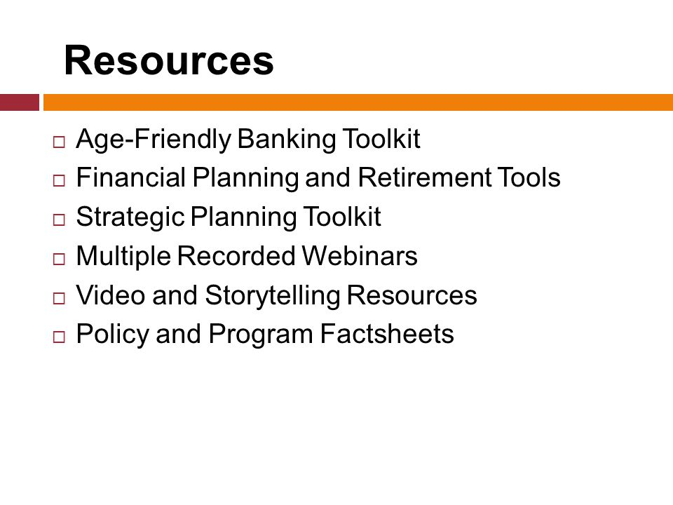 Resources  Age-Friendly Banking Toolkit  Financial Planning and Retirement Tools  Strategic Planning Toolkit  Multiple Recorded Webinars  Video and Storytelling Resources  Policy and Program Factsheets