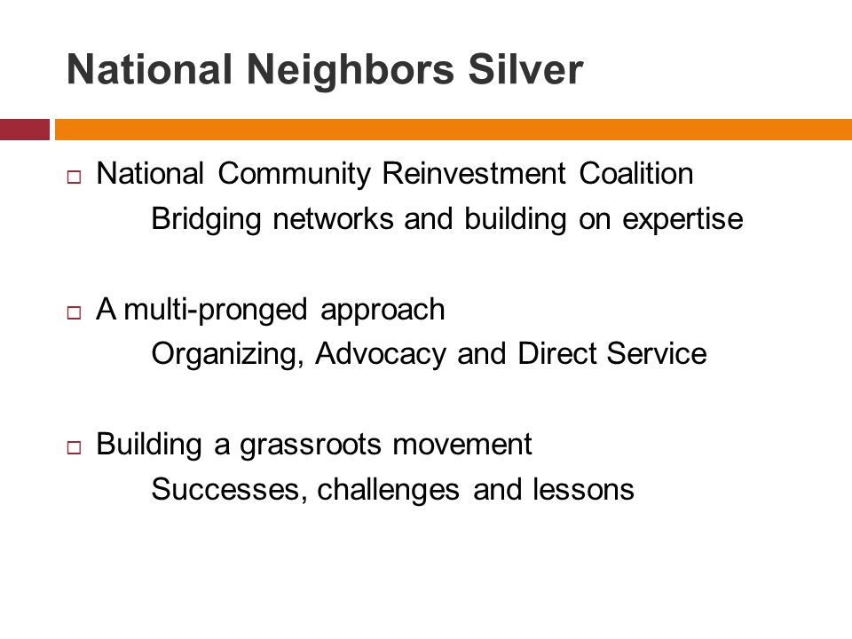 National Neighbors Silver  National Community Reinvestment Coalition Bridging networks and building on expertise  A multi-pronged approach Organizing, Advocacy and Direct Service  Building a grassroots movement Successes, challenges and lessons