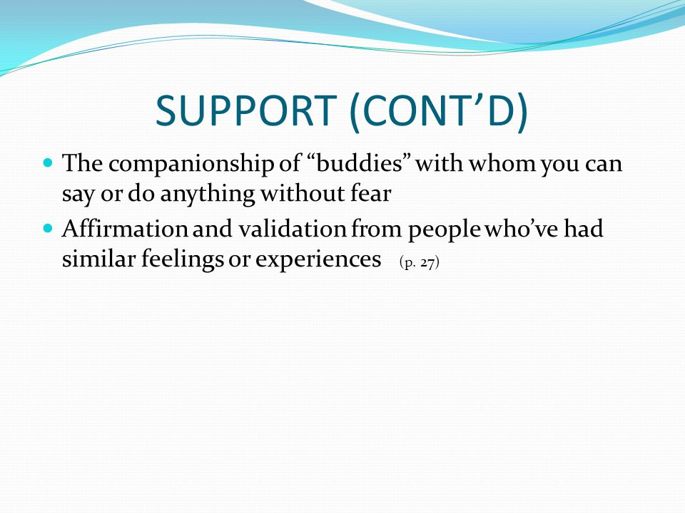 SUPPORT (CONT'D) The companionship of buddies with whom you can say or do anything without fear Affirmation and validation from people who've had similar feelings or experiences (p.