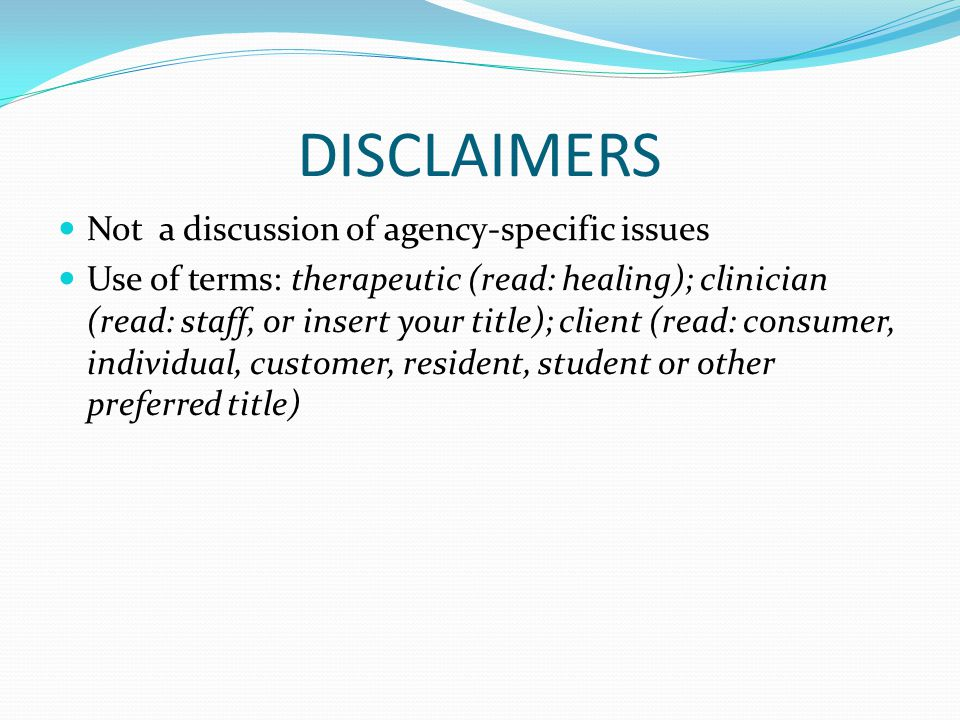 DISCLAIMERS Not a discussion of agency-specific issues Use of terms: therapeutic (read: healing); clinician (read: staff, or insert your title); client (read: consumer, individual, customer, resident, student or other preferred title)