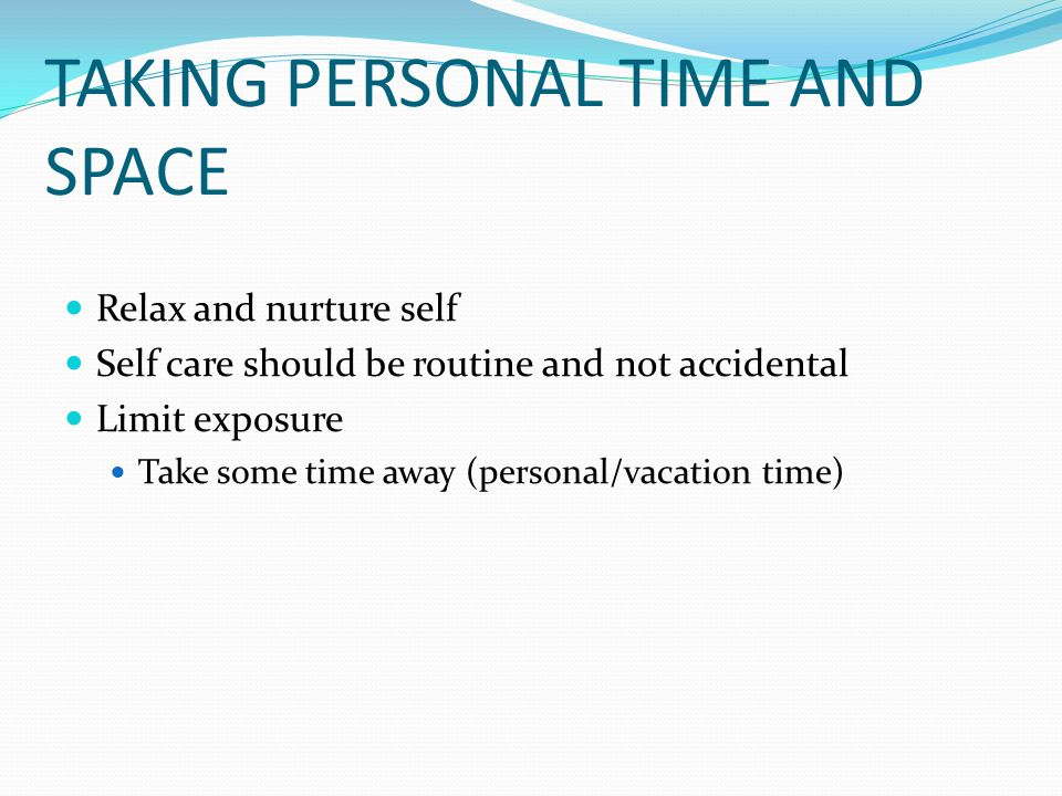 TAKING PERSONAL TIME AND SPACE Relax and nurture self Self care should be routine and not accidental Limit exposure Take some time away (personal/vacation time)