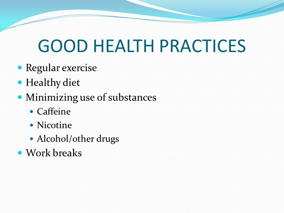 GOOD HEALTH PRACTICES Regular exercise Healthy diet Minimizing use of substances Caffeine Nicotine Alcohol/other drugs Work breaks