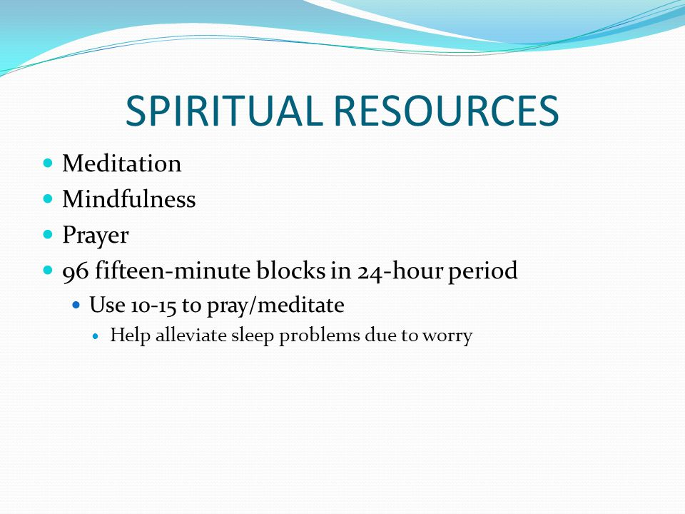 SPIRITUAL RESOURCES Meditation Mindfulness Prayer 96 fifteen-minute blocks in 24-hour period Use 10-15 to pray/meditate Help alleviate sleep problems due to worry
