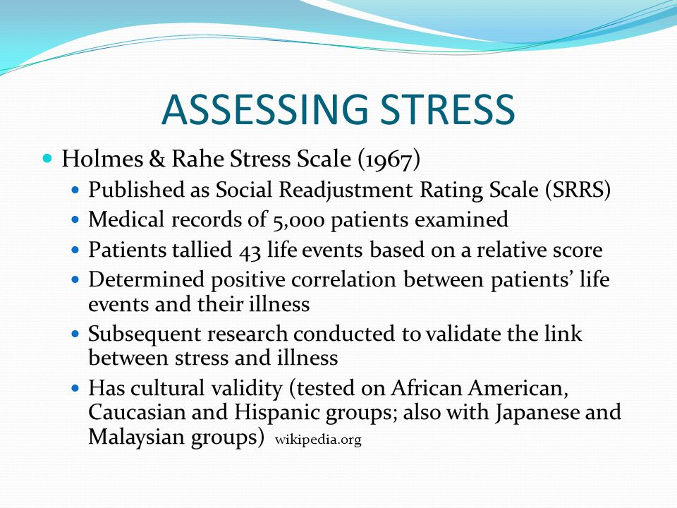 ASSESSING STRESS Holmes & Rahe Stress Scale (1967) Published as Social Readjustment Rating Scale (SRRS) Medical records of 5,000 patients examined Patients tallied 43 life events based on a relative score Determined positive correlation between patients' life events and their illness Subsequent research conducted to validate the link between stress and illness Has cultural validity (tested on African American, Caucasian and Hispanic groups; also with Japanese and Malaysian groups) wikipedia.org
