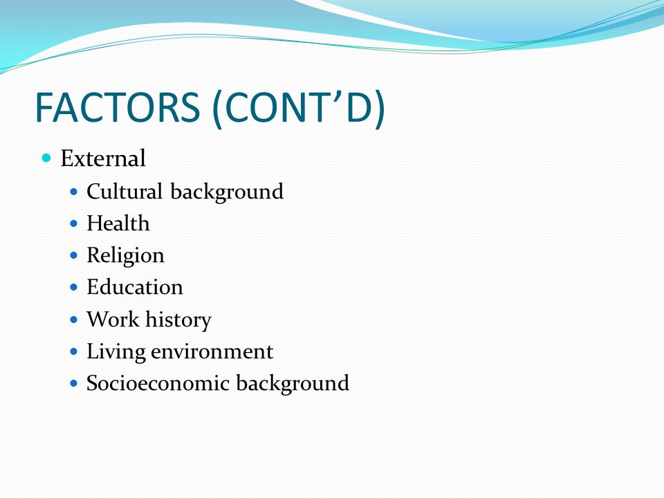 FACTORS (CONT'D) External Cultural background Health Religion Education Work history Living environment Socioeconomic background