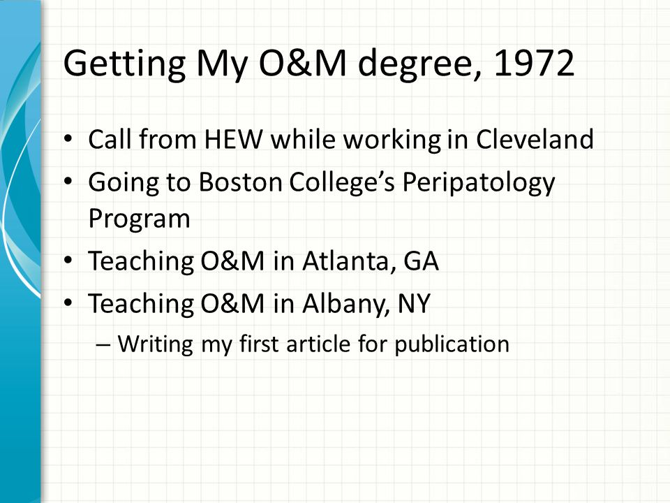Getting My O&M degree, 1972 Call from HEW while working in Cleveland Going to Boston College's Peripatology Program Teaching O&M in Atlanta, GA Teaching O&M in Albany, NY – Writing my first article for publication