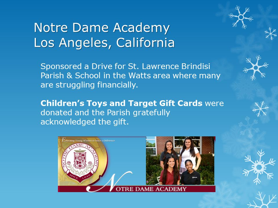 Notre Dame Academy Elementary School Los Angeles, California 2 nd & 7 th graders made ornaments to give to children in a hospital & to a nursing home Also, money was collected for those on skid row in honor of deceased Father Chase who was called Father Dollar because of his generosity to the homeless.