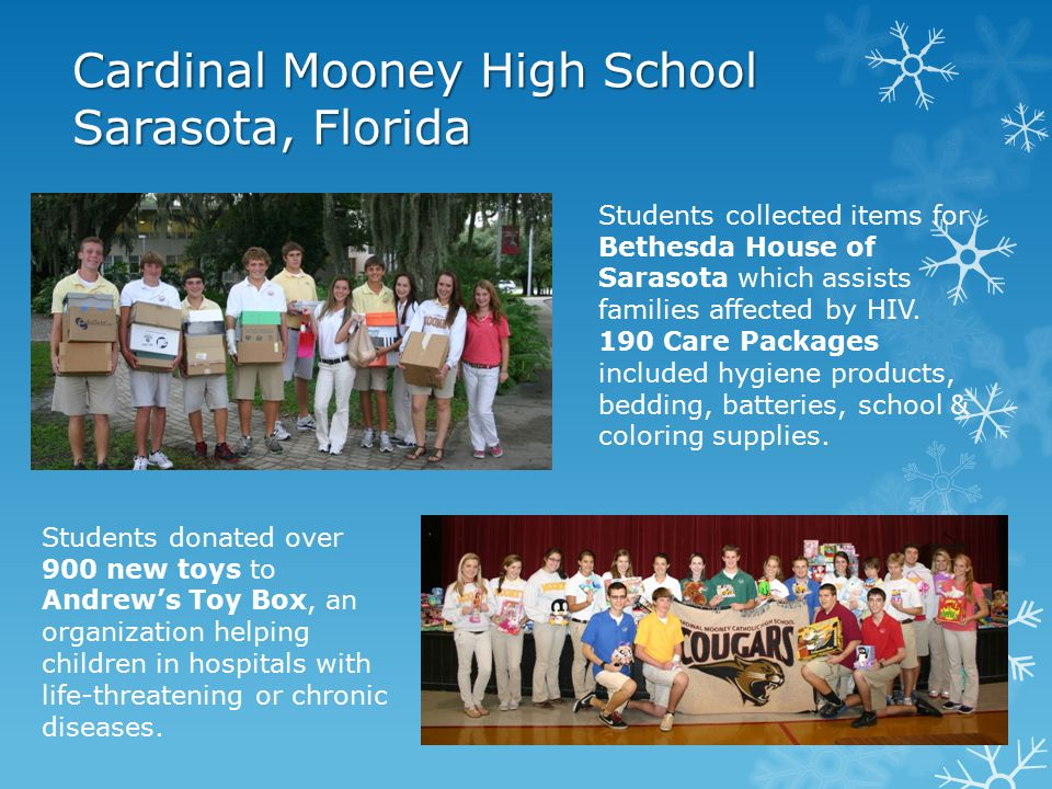 Cardinal Mooney High School Sarasota, Florida Students donated over 900 new toys to Andrew's Toy Box, an organization helping children in hospitals with life-threatening or chronic diseases.