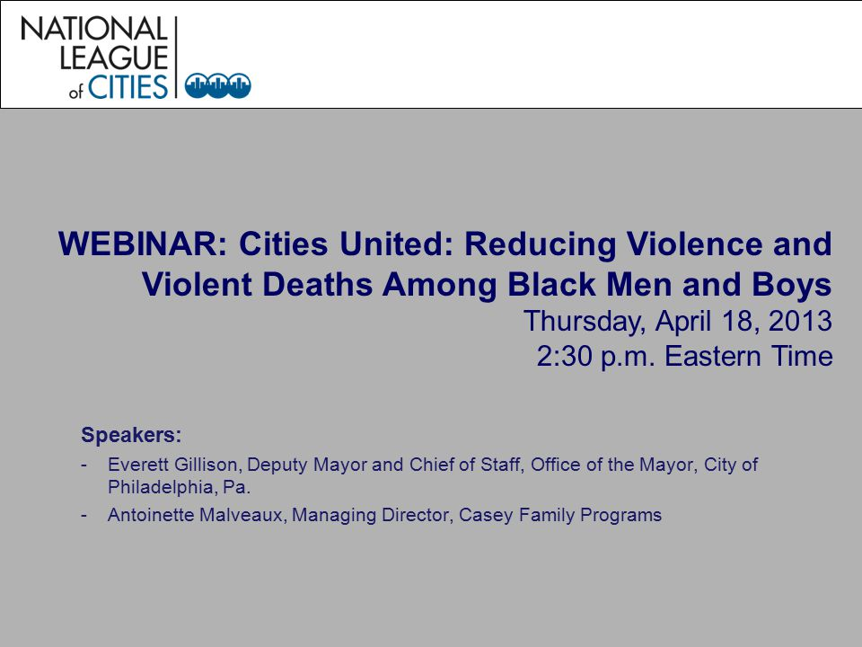 WEBINAR: Cities United: Reducing Violence and Violent Deaths Among Black Men and Boys Thursday, April 18, 2013 2:30 p.m.