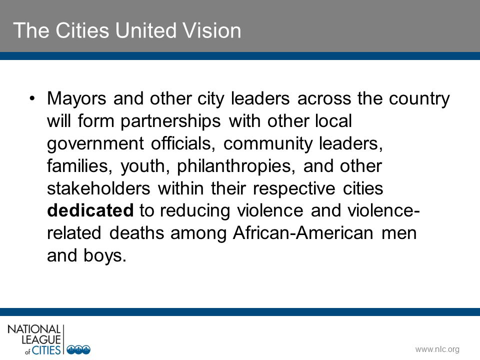 www.nlc.org The Cities United Vision Mayors and other city leaders across the country will form partnerships with other local government officials, co
