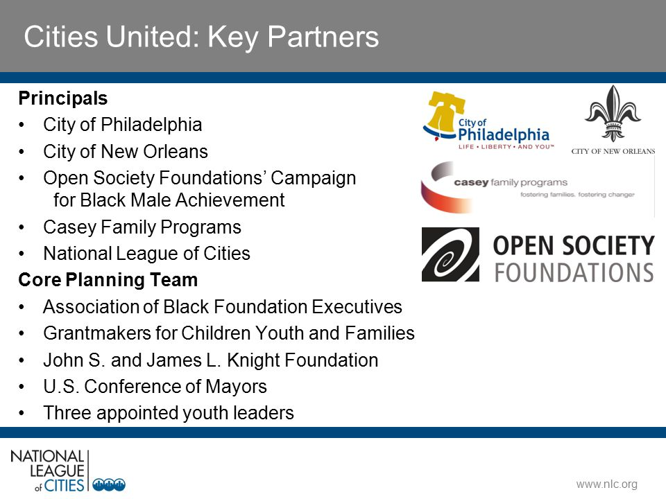 www.nlc.org Principals City of Philadelphia City of New Orleans Open Society Foundations' Campaign for Black Male Achievement Casey Family Programs National League of Cities Core Planning Team Association of Black Foundation Executives Grantmakers for Children Youth and Families John S.