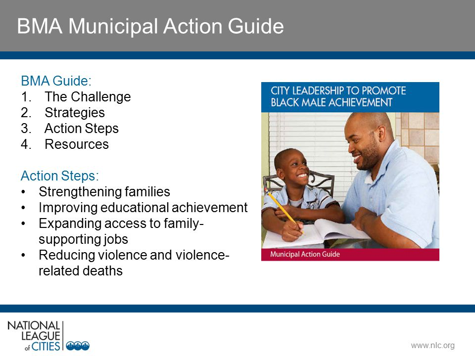 www.nlc.org BMA Municipal Action Guide BMA Guide: 1.The Challenge 2.Strategies 3.Action Steps 4.Resources Action Steps: Strengthening families Improving educational achievement Expanding access to family- supporting jobs Reducing violence and violence- related deaths