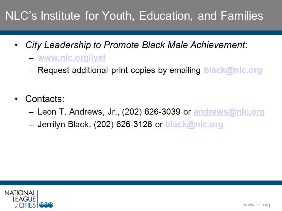 www.nlc.org NLC's Institute for Youth, Education, and Families City Leadership to Promote Black Male Achievement: –www.nlc.org/iyefwww.nlc.org/iyef –R