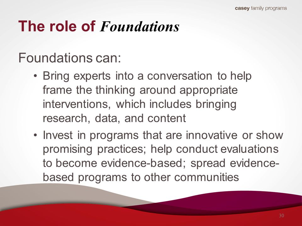 The role of Foundations Foundations can: Bring experts into a conversation to help frame the thinking around appropriate interventions, which includes bringing research, data, and content Invest in programs that are innovative or show promising practices; help conduct evaluations to become evidence-based; spread evidence- based programs to other communities 30