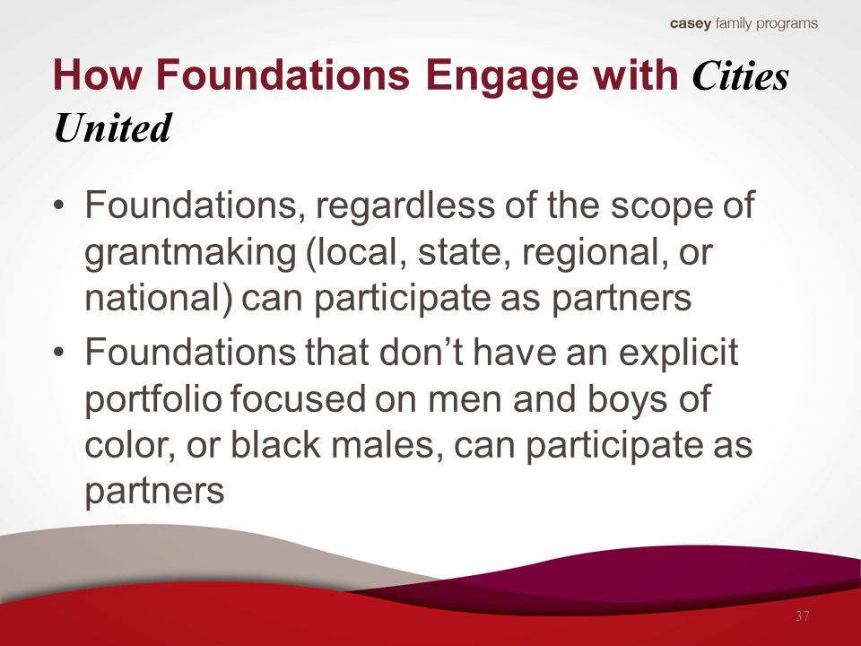 How Foundations Engage with Cities United Foundations, regardless of the scope of grantmaking (local, state, regional, or national) can participate as