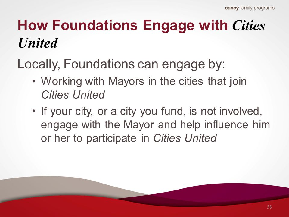 Locally, Foundations can engage by: Working with Mayors in the cities that join Cities United If your city, or a city you fund, is not involved, engag