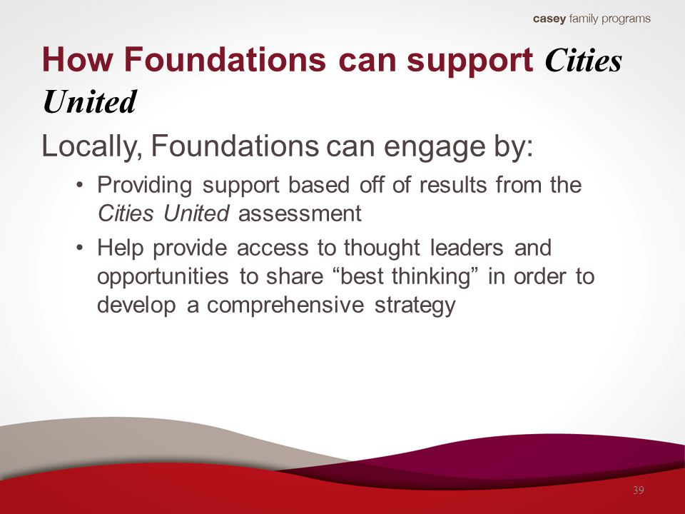 How Foundations can support Cities United Locally, Foundations can engage by: Providing support based off of results from the Cities United assessment