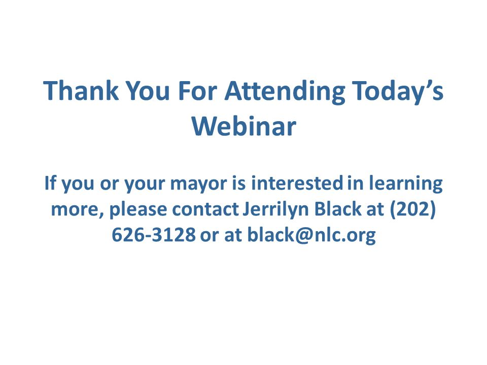 Thank You For Attending Today's Webinar If you or your mayor is interested in learning more, please contact Jerrilyn Black at (202) 626-3128 or at bla