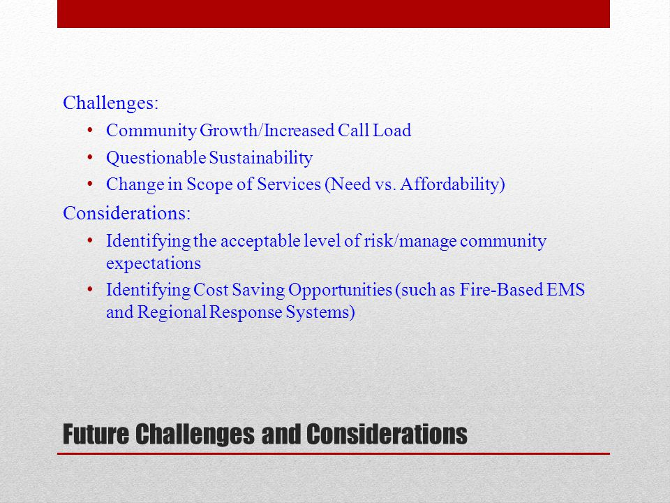 Future Challenges and Considerations Challenges: Community Growth/Increased Call Load Questionable Sustainability Change in Scope of Services (Need vs.