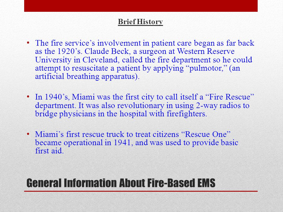 General Information About Fire-Based EMS Brief History cont'd By the 1960's CPR was being taught to firefighters, and during this period the modern relationship between EMS and fire department began to develop.
