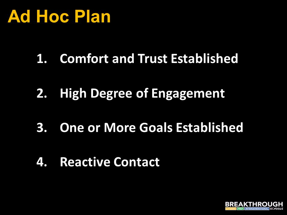 Ad Hoc Plan 1.Comfort and Trust Established 2.High Degree of Engagement 3.One or More Goals Established 4.Reactive Contact