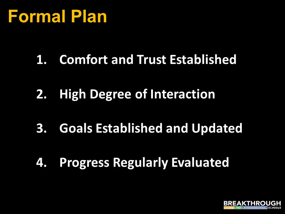 Formal Plan 1.Comfort and Trust Established 2.High Degree of Interaction 3.Goals Established and Updated 4.Progress Regularly Evaluated