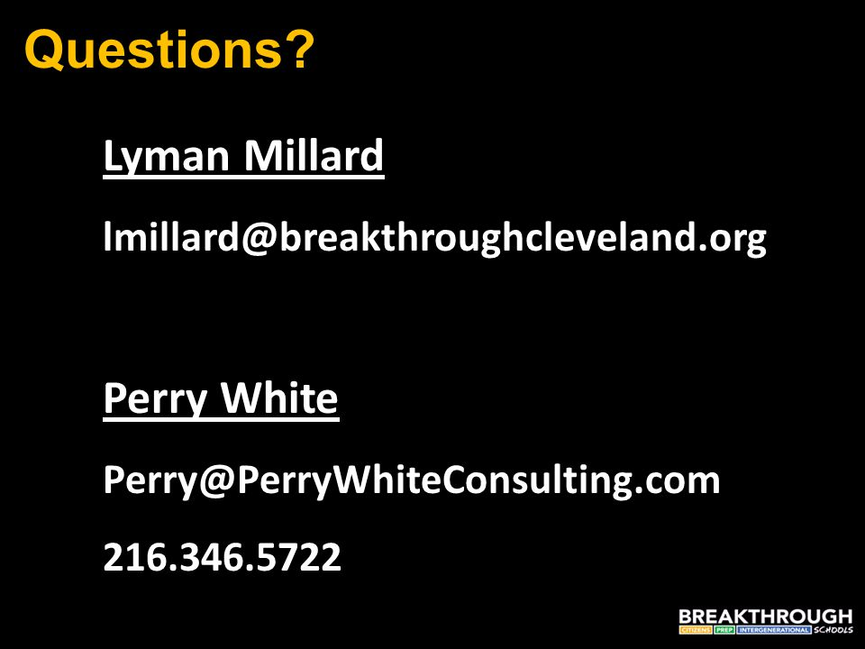 Questions? Lyman Millard lmillard@breakthroughcleveland.org Perry White Perry@PerryWhiteConsulting.com 216.346.5722