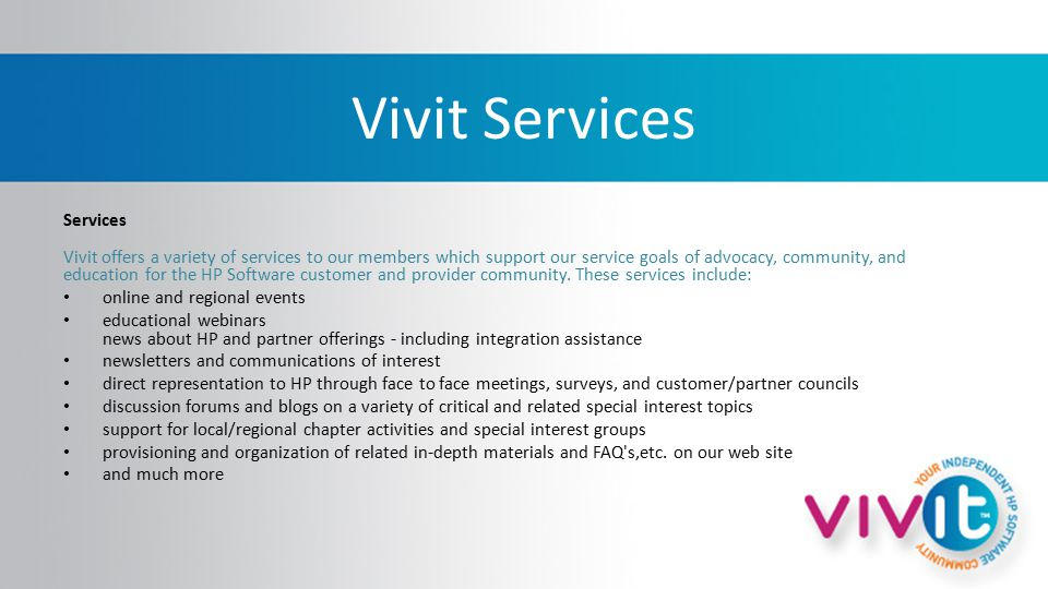 Vivit Services Services Vivit offers a variety of services to our members which support our service goals of advocacy, community, and education for the HP Software customer and provider community.