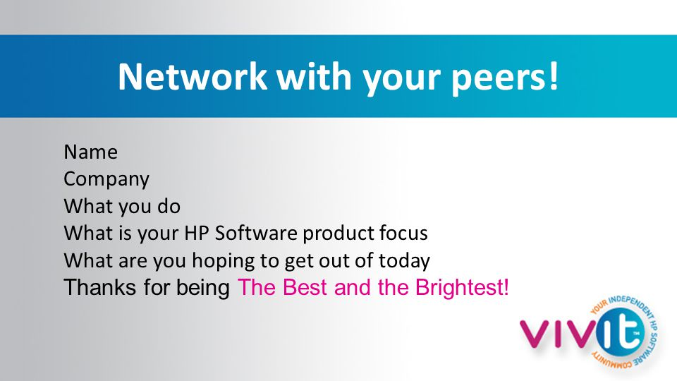 Network with your peers! Name Company What you do What is your HP Software product focus What are you hoping to get out of today Thanks for being The