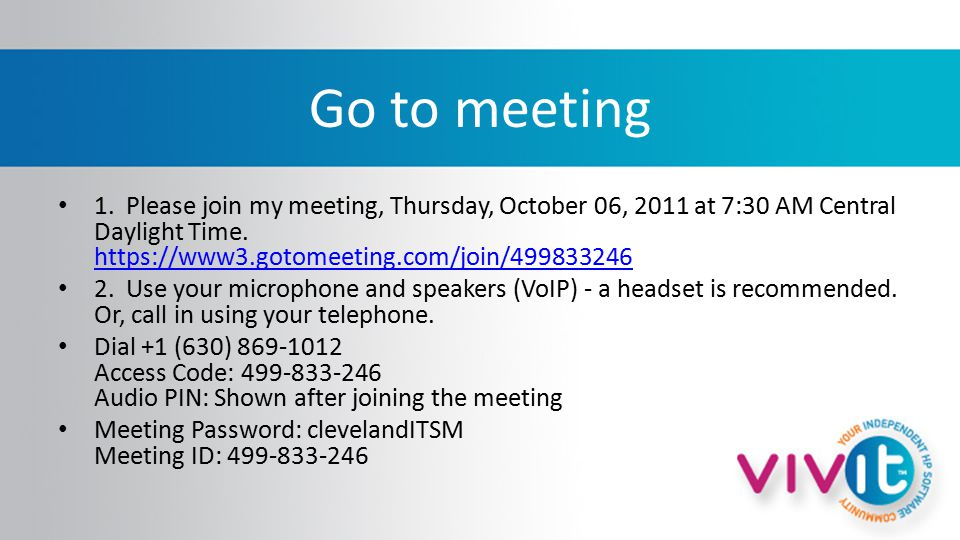 Go to meeting 1. Please join my meeting, Thursday, October 06, 2011 at 7:30 AM Central Daylight Time. https://www3.gotomeeting.com/join/499833246 http