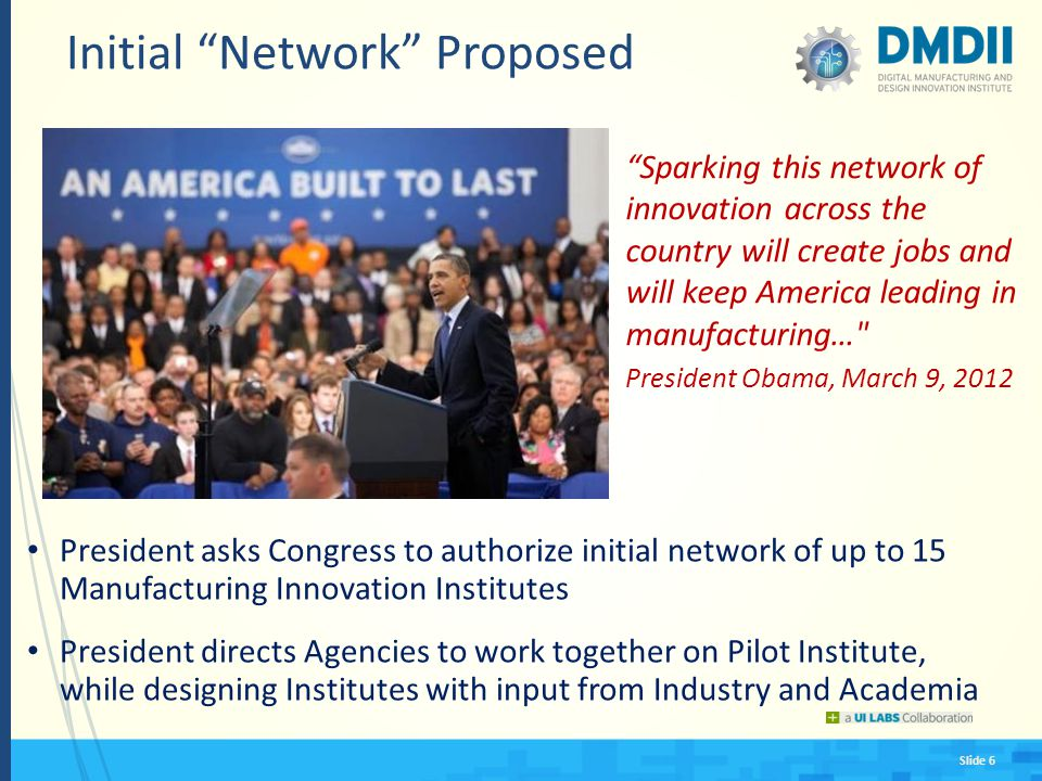 Slide 6 Initial Network Proposed President asks Congress to authorize initial network of up to 15 Manufacturing Innovation Institutes President directs Agencies to work together on Pilot Institute, while designing Institutes with input from Industry and Academia Sparking this network of innovation across the country will create jobs and will keep America leading in manufacturing… President Obama, March 9, 2012