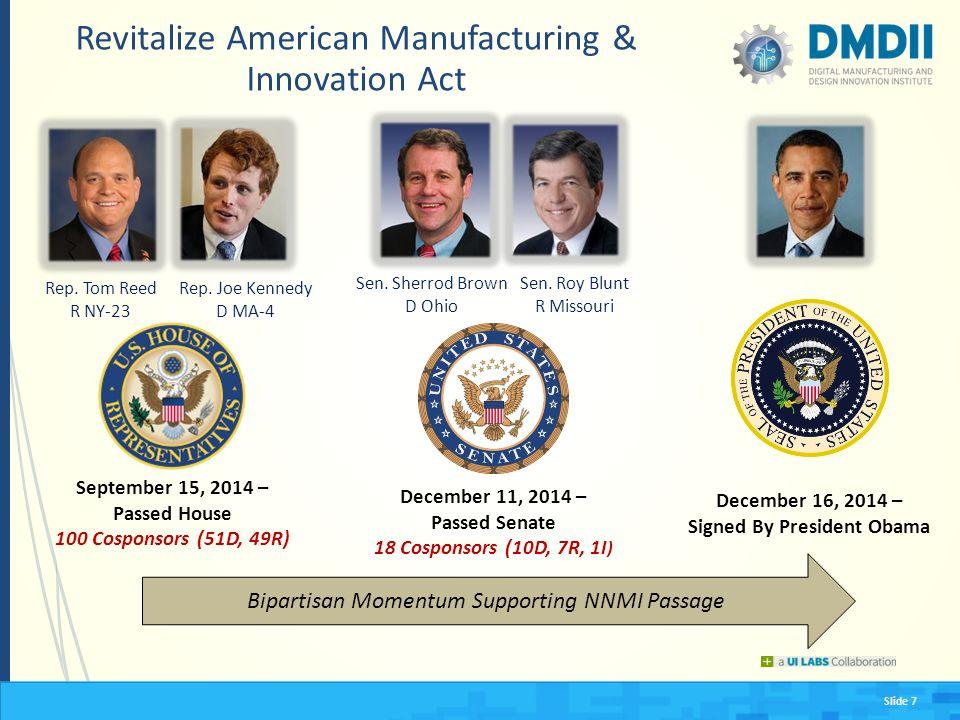 Slide 7 Revitalize American Manufacturing & Innovation Act December 16, 2014 – Signed By President Obama September 15, 2014 – Passed House 100 Cosponsors (51D, 49R) December 11, 2014 – Passed Senate 18 Cosponsors (10D, 7R, 1I ) Bipartisan Momentum Supporting NNMI Passage Sen.
