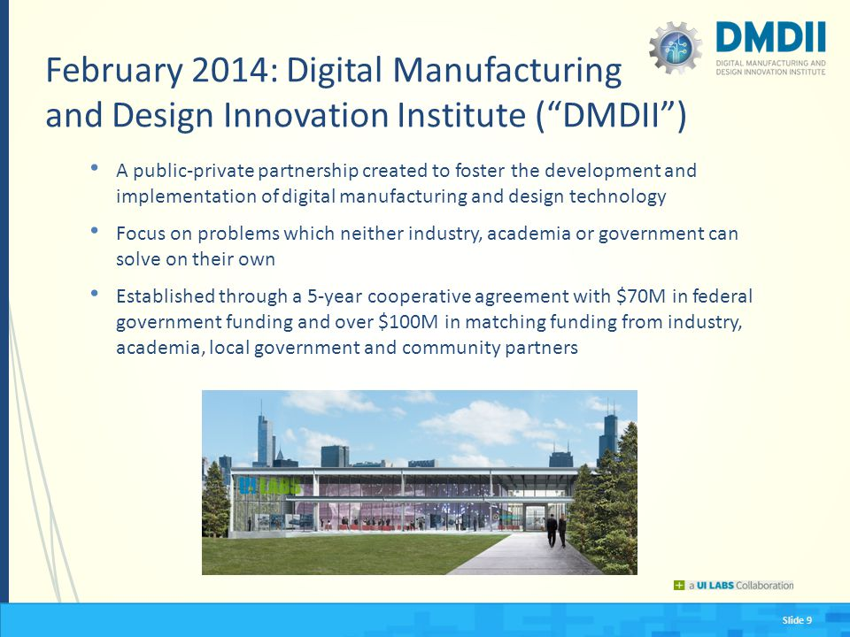 Slide 9 February 2014: Digital Manufacturing and Design Innovation Institute ( DMDII ) A public-private partnership created to foster the development and implementation of digital manufacturing and design technology Focus on problems which neither industry, academia or government can solve on their own Established through a 5-year cooperative agreement with $70M in federal government funding and over $100M in matching funding from industry, academia, local government and community partners