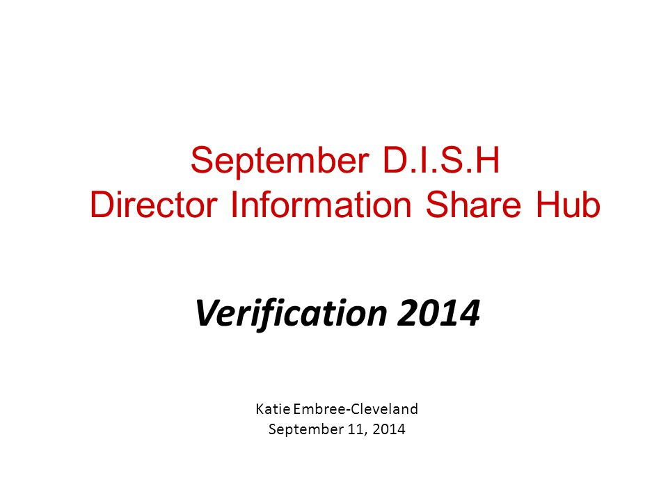 September D.I.S.H Director Information Share Hub Verification 2014 Katie Embree-Cleveland September 11, 2014